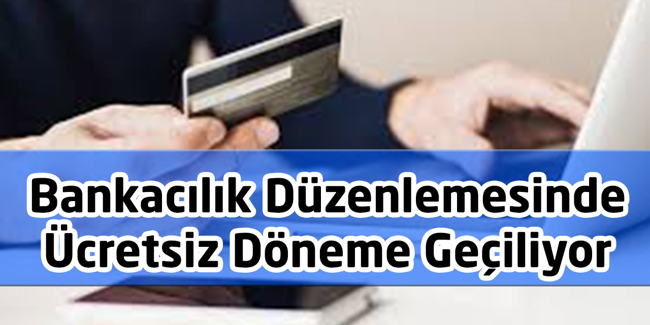 Bankacılık Düzenlemesinde Ücretsiz Döneme Geçiliyor