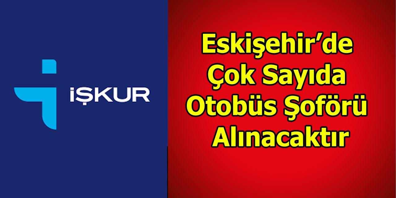 Eskişehir'de Çok Sayıda Otobüs Şoförü Alınacaktır