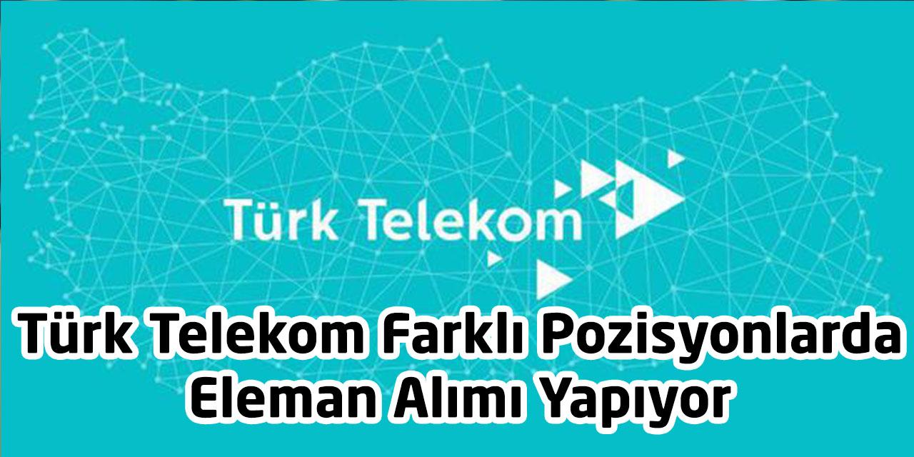 Türk Telekom Farklı Pozisyonlarda Eleman Alımı Yapıyor