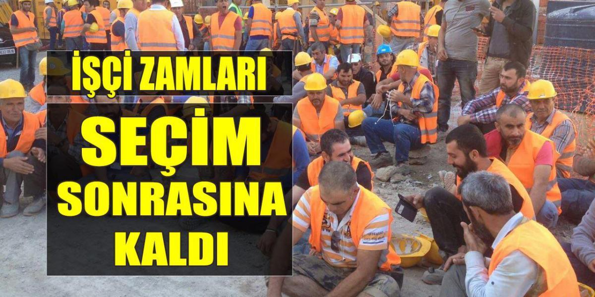 İşçilerin Zammı Seçim Sonrasına Kaldı