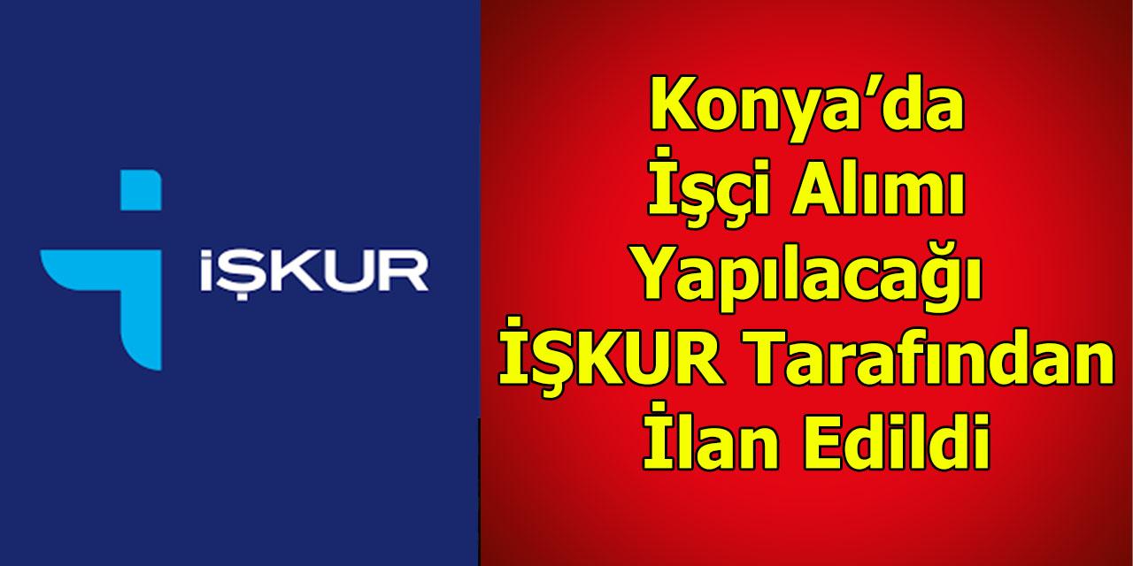 Konya'da İşçi Alımı Yapılacağı İŞKUR Tarafından İlan Edildi