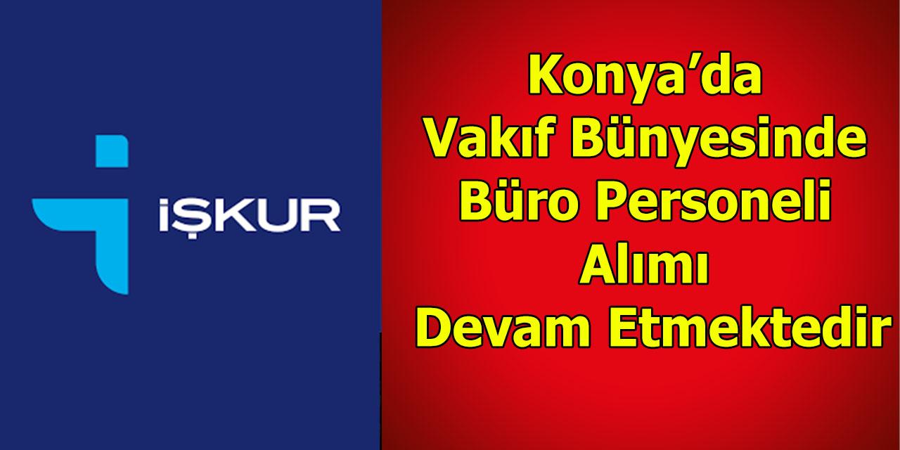 Konya'da Vakıf Bünyesinde Büro Personeli Alımı Devam Etmektedir