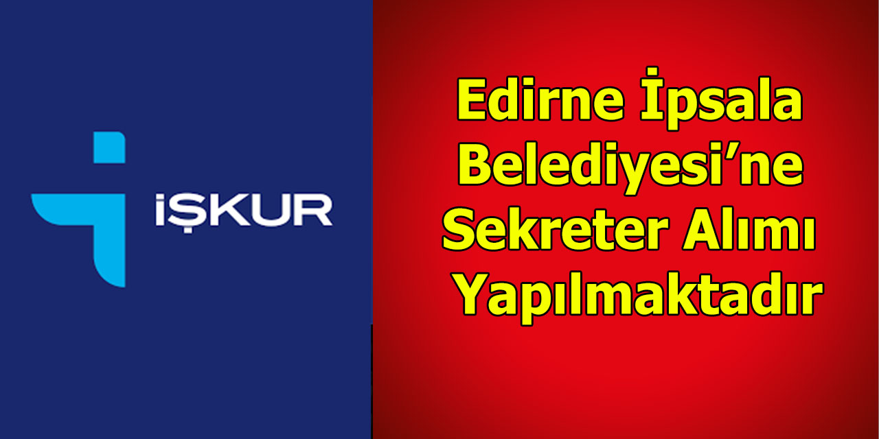 Edirne İpsala Belediyesi'ne Sekreter Alımı Yapılacaktır