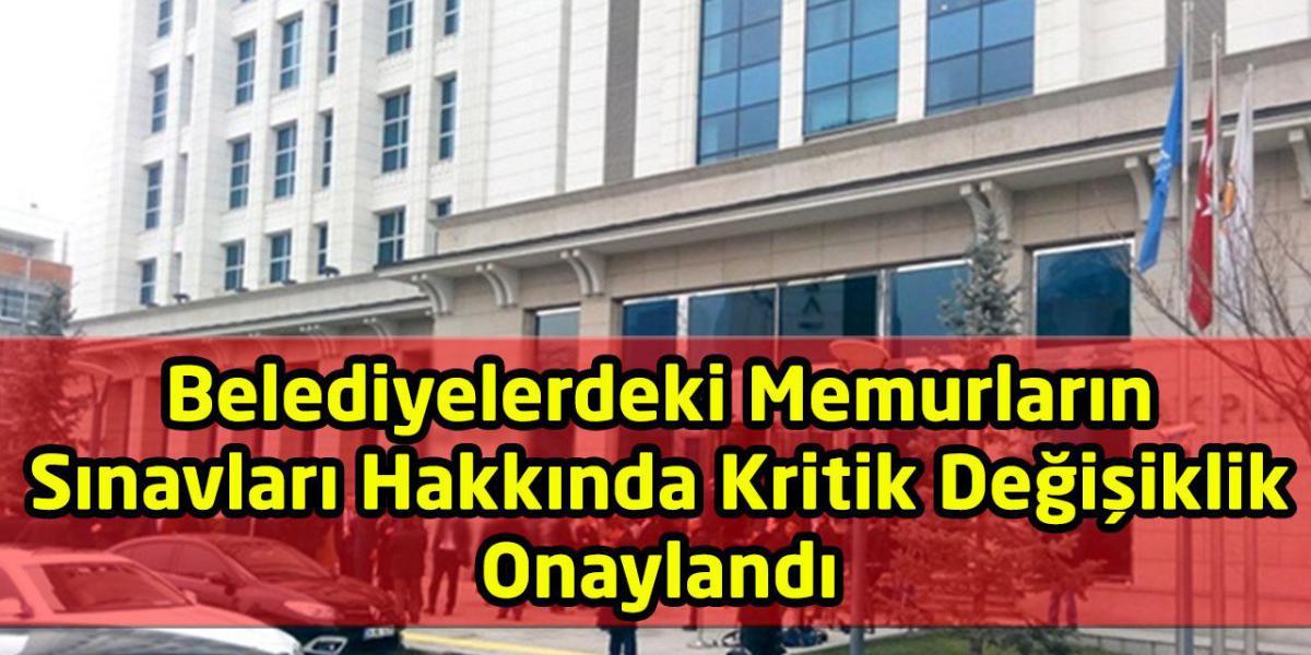 Belediyelerdeki Memurların Sınavları Hakkında Kritik Değişiklik Onaylandı